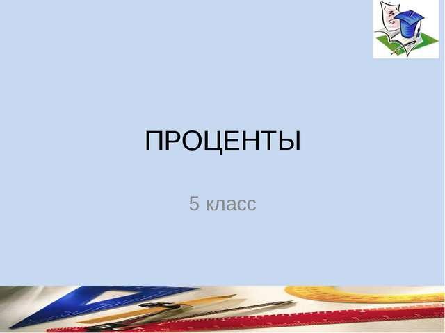 ПРОЦЕНТЫ 5 класс составитель Мяснянкина Нина Петровна