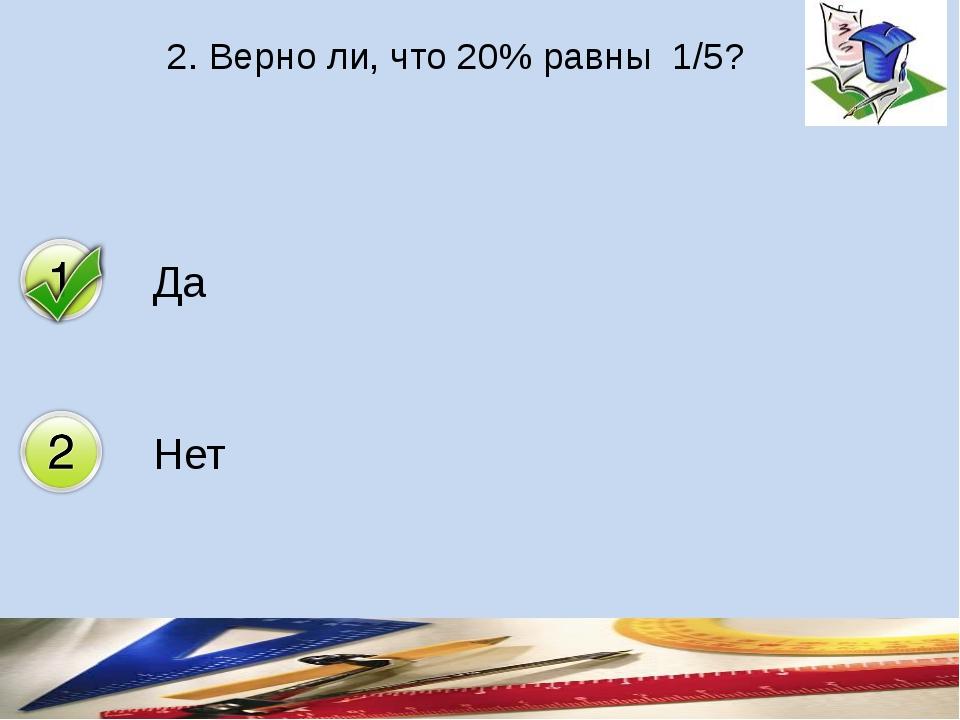2. Верно ли, что 20% равны 1/5? Да Нет
