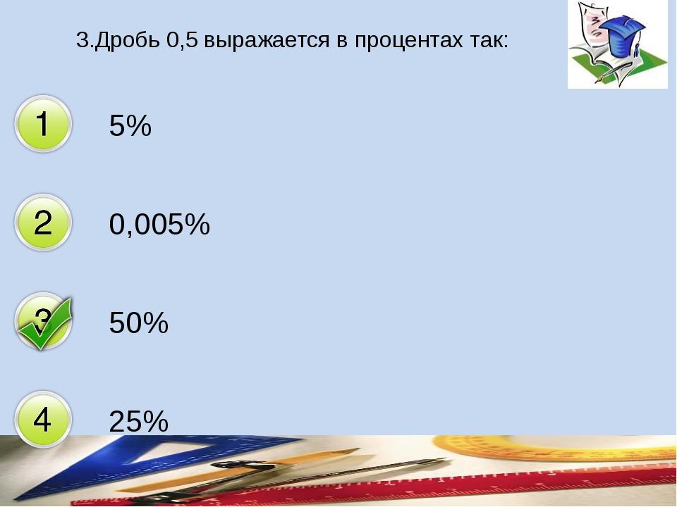 3.Дробь 0,5 выражается в процентах так: 5% 0,005% 50% 25%