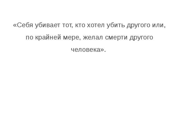 «Себя убивает тот, кто хотел убить другого или, по крайней мере, желал смерти...