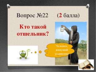 Вопрос №22 (2 балла) Кто такой отшельник? Человек, живущий уединенно