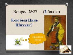 Вопрос №27 (2 балла) Кем был Цинь Шихуан? Правитель Китая