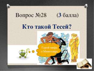 Вопрос №28 (3 балла) Кто такой Тесей? Герой мифа о Минотавре
