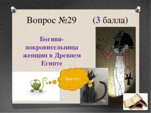 Вопрос №29 (3 балла) Богиня-покровительница женщин в Древнем Египте Бастет