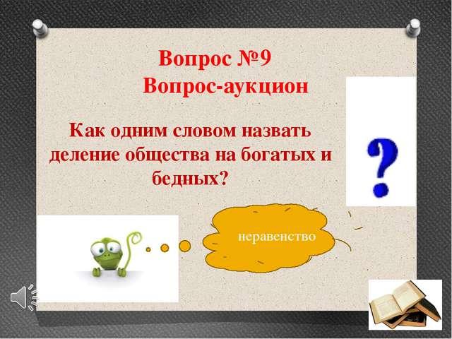 Вопрос №9 Вопрос-аукцион Как одним словом назвать деление общества на богатых...