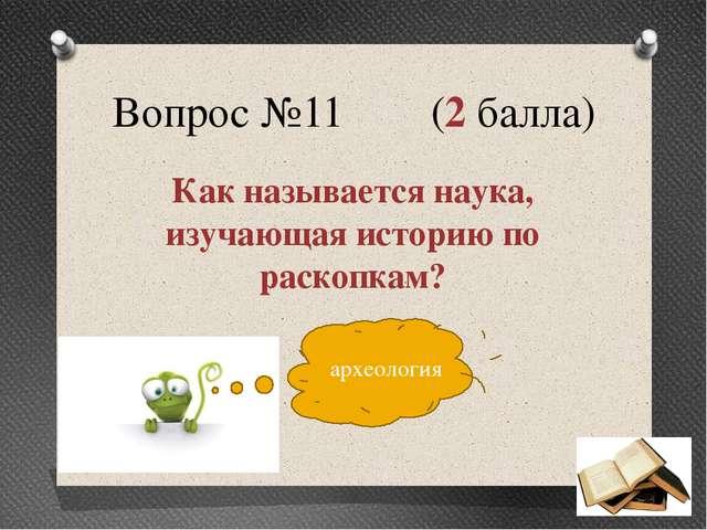 Вопрос №11 (2 балла) Как называется наука, изучающая историю по раскопкам? ар...