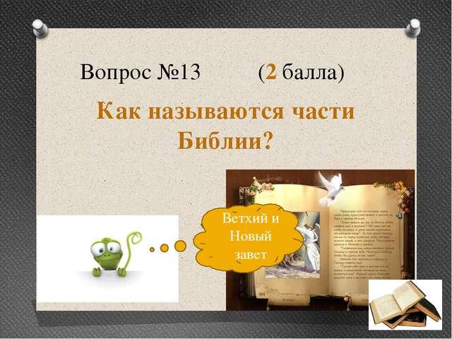 Вопрос №13 (2 балла) Как называются части Библии? Ветхий и Новый завет