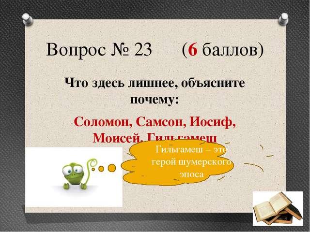 Вопрос № 23 (6 баллов) Что здесь лишнее, объясните почему: Соломон, Самсон, И...