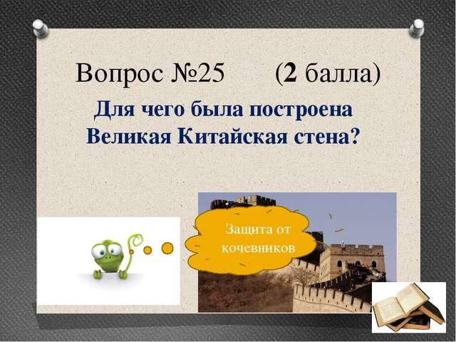 Вопрос №25 (2 балла) Для чего была построена Великая Китайская стена? Защита...