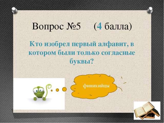 Вопрос №5 (4 балла) Кто изобрел первый алфавит, в котором были только согласн...