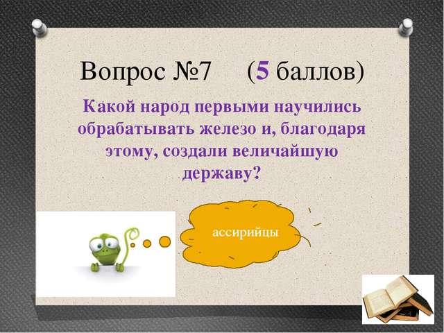 Вопрос №7 (5 баллов) Какой народ первыми научились обрабатывать железо и, бла...