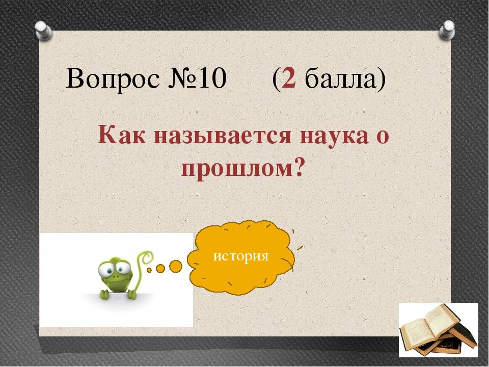 Вопрос №10 (2 балла) Как называется наука о прошлом? история