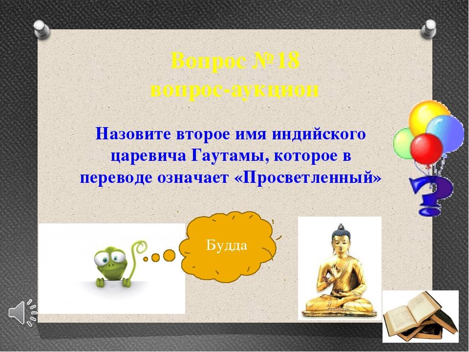 Вопрос №18 вопрос-аукцион Назовите второе имя индийского царевича Гаутамы, ко...