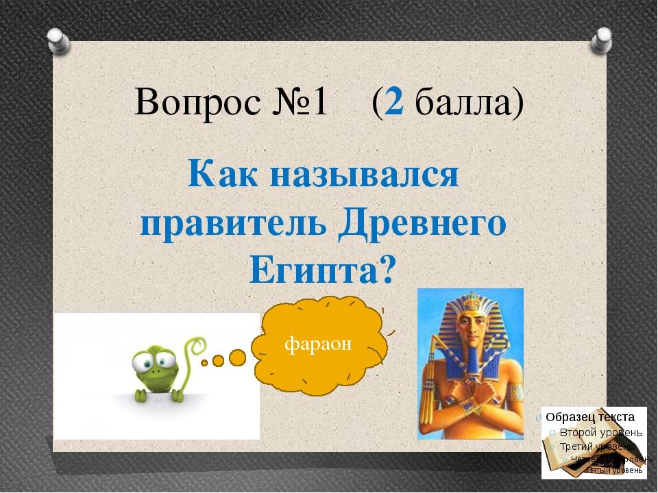 Вопрос №1 (2 балла) Как назывался правитель Древнего Египта? фараон