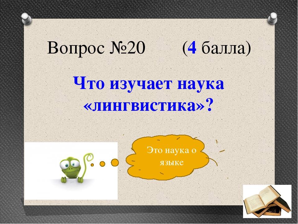Вопрос №20 (4 балла) Что изучает наука «лингвистика»? Это наука о языке