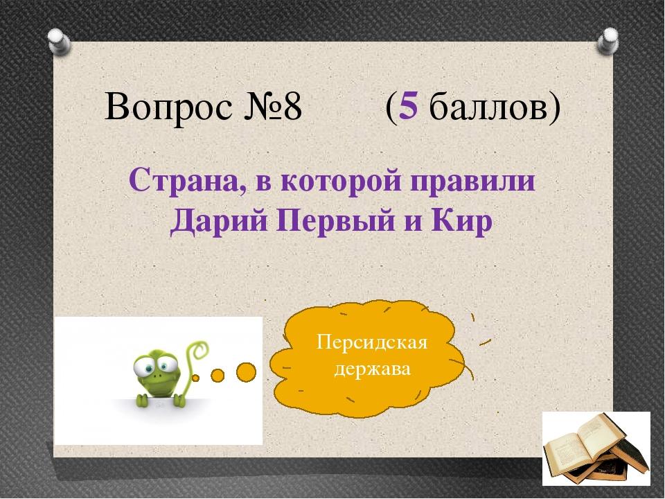 Вопрос №8 (5 баллов) Страна, в которой правили Дарий Первый и Кир Персидская...