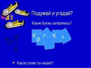 Подумай и угадай? Какие буквы затерялись? Какое слово ты нашел? К р С А К
