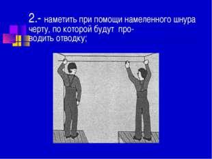 2.- наметить при помощи намеленного шнура черту, по которой будут про- водить