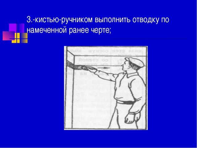3.-кистью-ручником выполнить отводку по намеченной ранее черте;