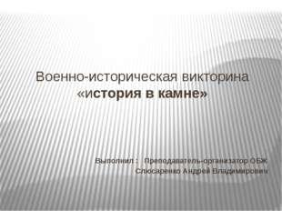Военно-историческая викторина «история в камне» : Выполнил : Преподаватель-ор