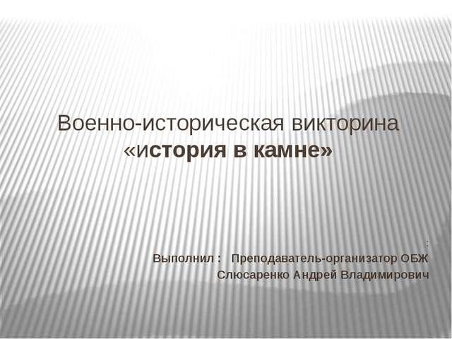 Военно-историческая викторина «история в камне» : Выполнил : Преподаватель-ор...