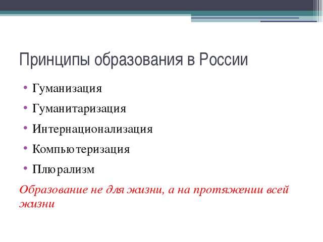 Принципы образования в России Гуманизация Гуманитаризация Интернационализация...