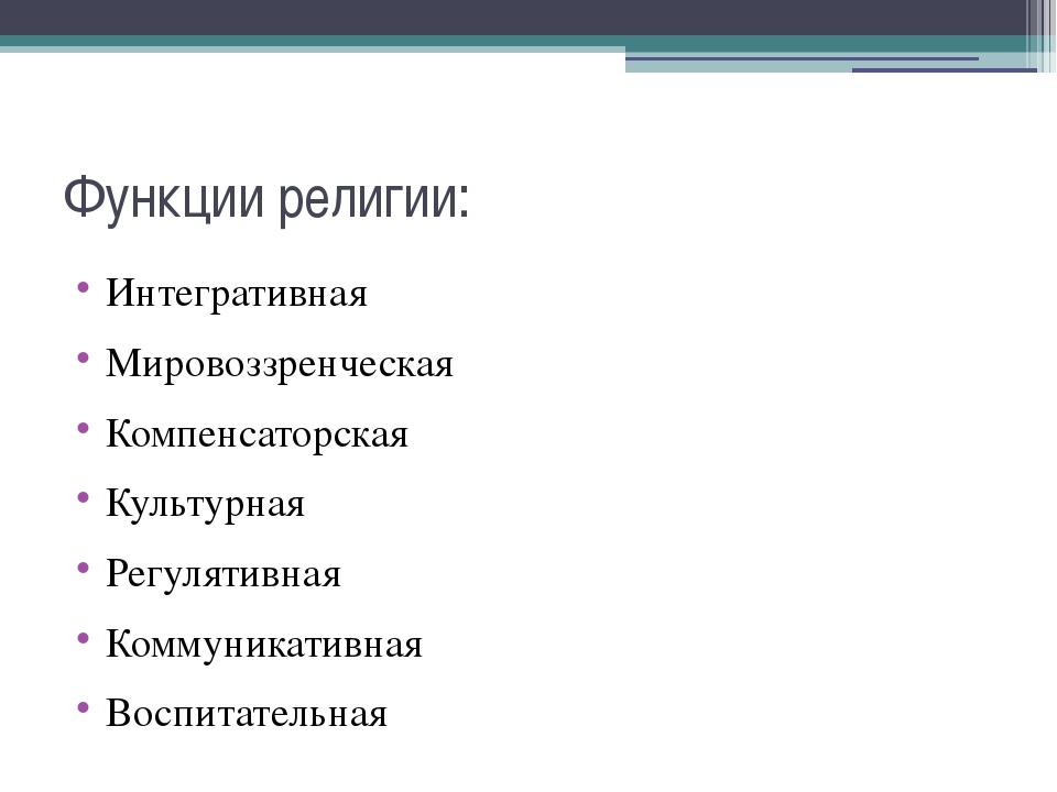 Функции религии: Интегративная Мировоззренческая Компенсаторская Культурная Р...