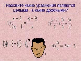 Назовите какие уравнения являются целыми , а какие дробными? =
