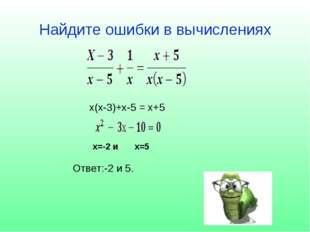 Найдите ошибки в вычислениях Ответ:-2 и 5. х(х-3)+х-5 = х+5 х=-2 и х=5