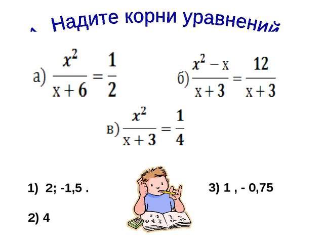 1) 2; -1,5 . 2) 4 3) 1 , - 0,75