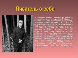 """Писатель о себе """"Я, Пелевин Виктор Олегович, родился 22 ноября 1962 года в г."""