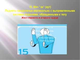 """15. Мяч """"за"""" (аут) Поднять предплечья вертикально с выпрямленными кистями лад"""