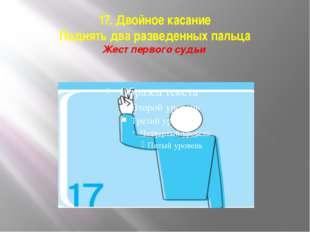 17. Двойное касание Поднять два разведенных пальца Жест первого судьи