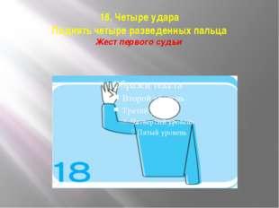 18. Четыре удара Поднять четыре разведенных пальца Жест первого судьи