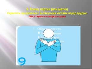 9. Конец партии (или матча) Скрестить предплечья с вытянутыми кистями перед г
