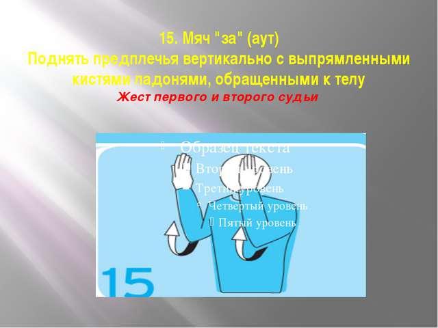 """15. Мяч """"за"""" (аут) Поднять предплечья вертикально с выпрямленными кистями лад..."""