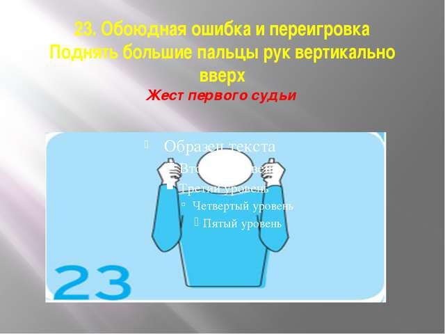 23. Обоюдная ошибка и переигровка Поднять большие пальцы рук вертикально ввер...