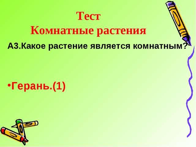 Тест Комнатные растения А3.Какое растение является комнатным? Герань.(1)
