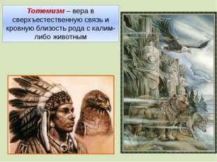 Тотемизм – вера в сверхъестественную связь и кровную близость рода с калим-ли