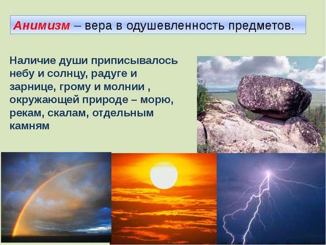 Анимизм – вера в одушевленность предметов. Наличие души приписывалось небу и...