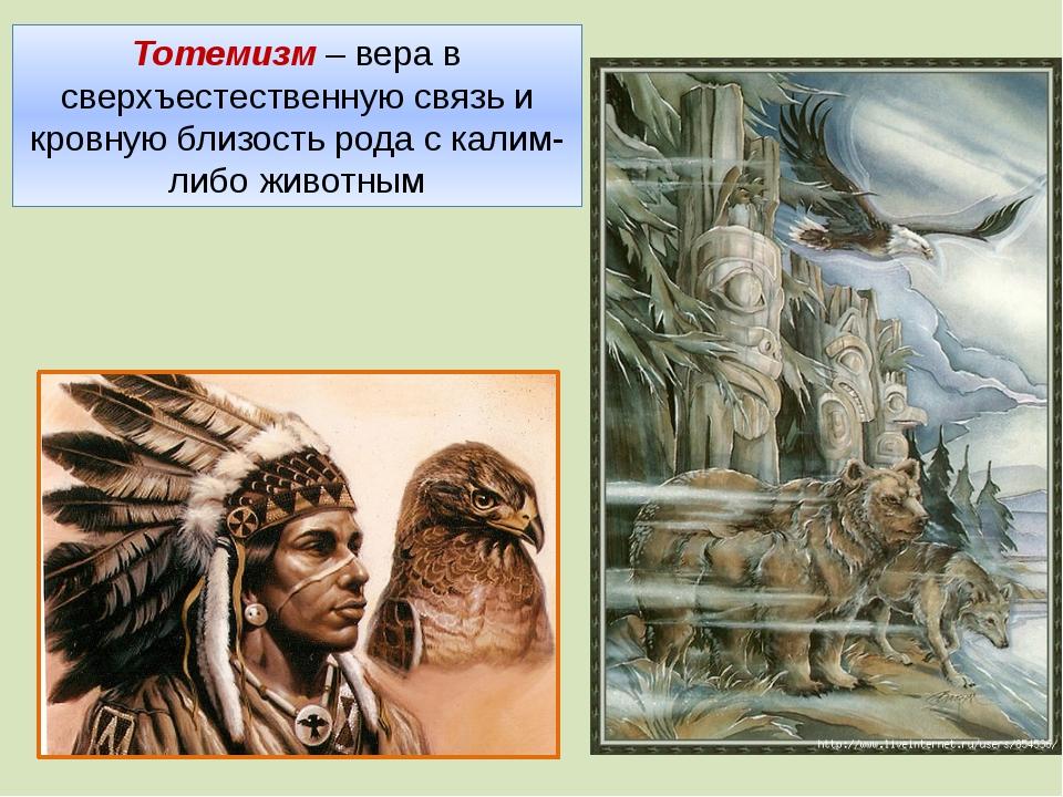 Тотемизм – вера в сверхъестественную связь и кровную близость рода с калим-ли...