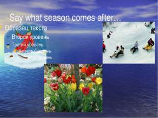 Say what season comes after…