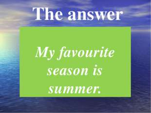 The answer My favourite season is summer.