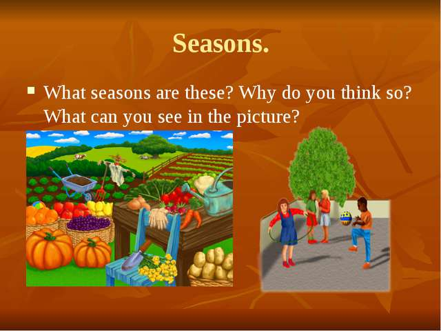 Seasons. What seasons are these? Why do you think so? What can you see in the...