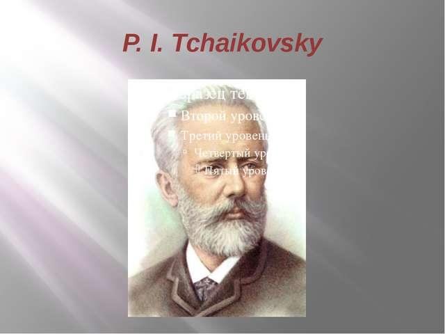 P. I. Tchaikovsky