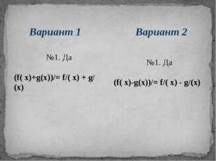 Вариант 2 Вариант 1 №1. Да (f( х)+g(х))/= f/( х) + g/(х) №1. Да (f( х)-g(х))/