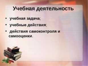 Учебная деятельность учебная задача; учебные действия; действия самоконтроля