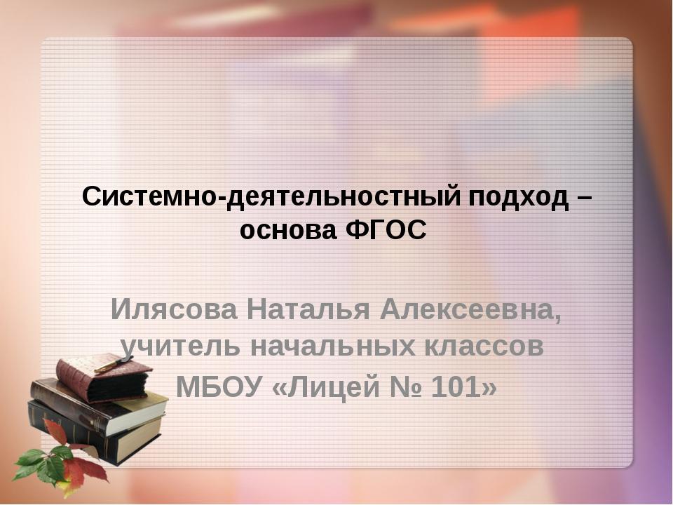 Системно-деятельностный подход – основа ФГОС Илясова Наталья Алексеевна, учит...