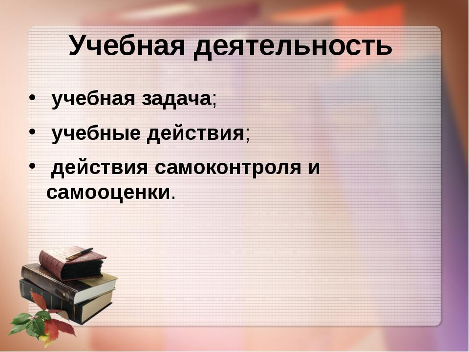 Учебная деятельность учебная задача; учебные действия; действия самоконтроля...