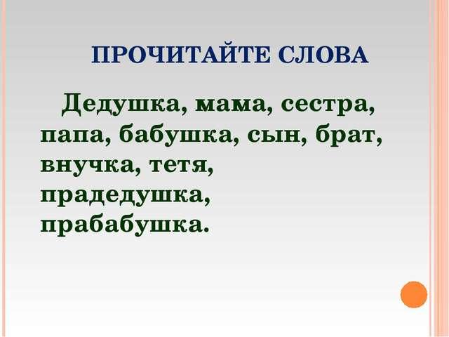 ПРОЧИТАЙТЕ СЛОВА Дедушка, мама, сестра, папа, бабушка, сын, брат, внучка, те...